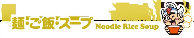 麺・ご飯・スープ NOODLE RICE SOUP